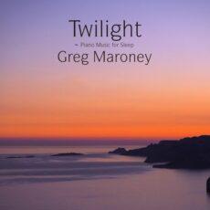 Greg Maroney Twilight ~ Piano Music for Sleep