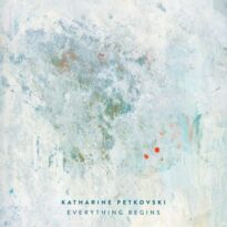 Katharine Petkovski Everything Begins