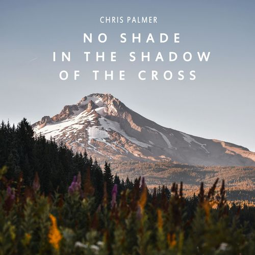 Chris Palmer No Shade in the Shadow of the Cross