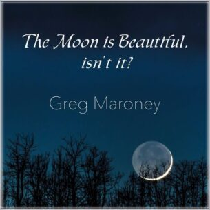 Greg Maroney The Moon Is Beautiful, Isn't It?
