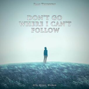 Epic Music World Don't Go Where I Can't Follow