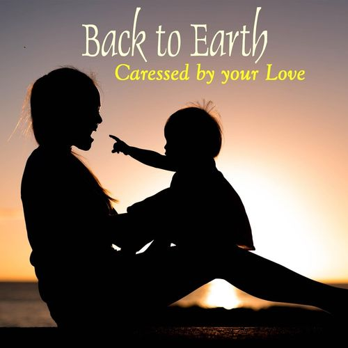 Back to Earth Caressed by Your Love