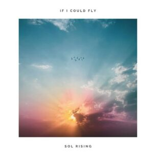Sol Rising If I Could Fly